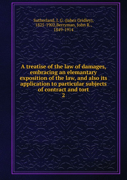Jabez Gridley Sutherland A treatise of the law of damages, embracing an elemantary exposition of the law, and also its application to particular subjects of contract and tort tort law