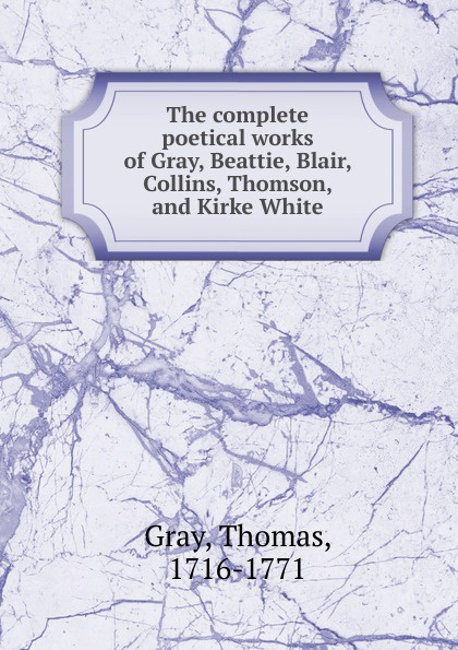 Gray Thomas The complete poetical works of Gray, Beattie, Blair, Collins, Thomson, and Kirke White james beattie the poetical works of james beattie