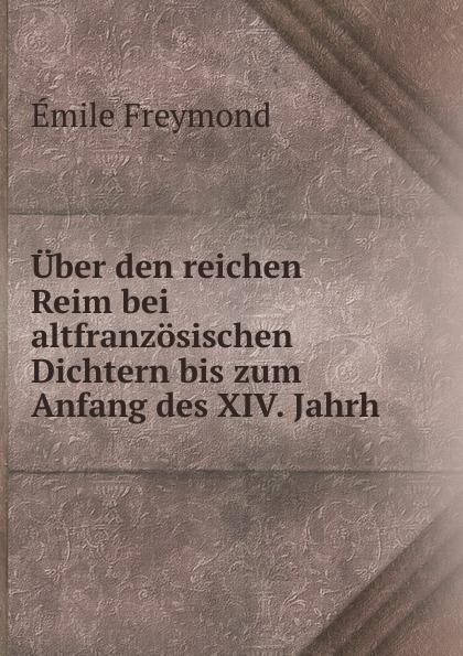 Emile Freymond Uber den reichen Reim bei altfranzosischen Dichtern bis zum Anfang des XIV. Jahrh