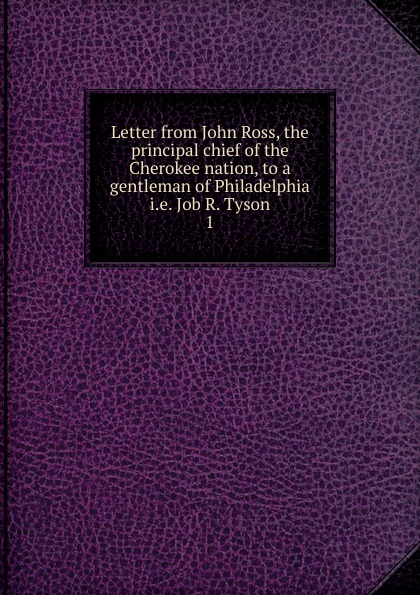 John Ross Letter from Ross, the principal chief of Cherokee nation, to a gentleman Philadelphia . Job R. Tyson