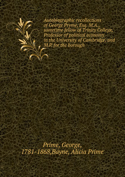 George Prime Autobiographic recollections of George Pryme, Esq. M.A., sometime fellow of Trinity College, Professor of political economy in the University of Cambridge, and M.P. for the borough cambridge cambridge the charters of the borough of cambridge edited for the council of the borough of cambridge and the cambridge antiquarian society