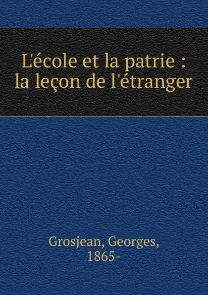 Georges Grosjean L.ecole et la patrie georges grosjean l ecole et la patrie la lecon de l etranger classic reprint