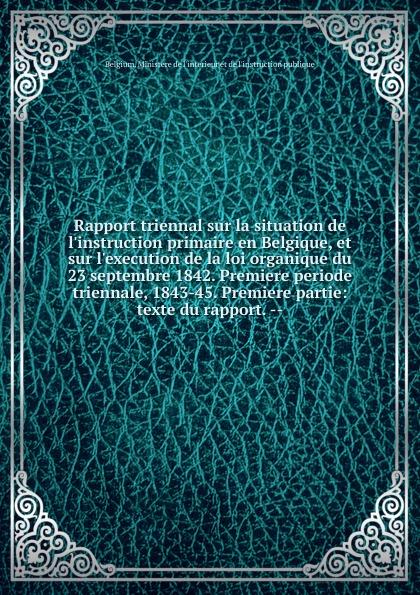 Rapport triennal sur la situation de l.instruction primaire en Belgique, et sur l.execution de la loi organique du 23 septembre 1842. Premiere periode triennale, 1843-45. Premiere partie la premiere enquete