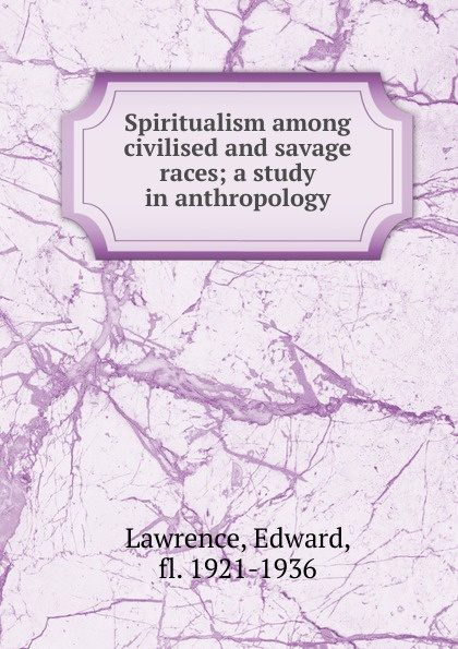 Edward Lawrence Spiritualism among civilised and savage races