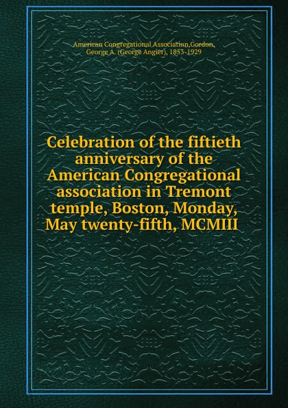 George Angier Gordon Celebration of the fiftieth anniversary of the American Congregational association in Tremont temple, Boston, Monday, May twenty-fifth, MCMIII