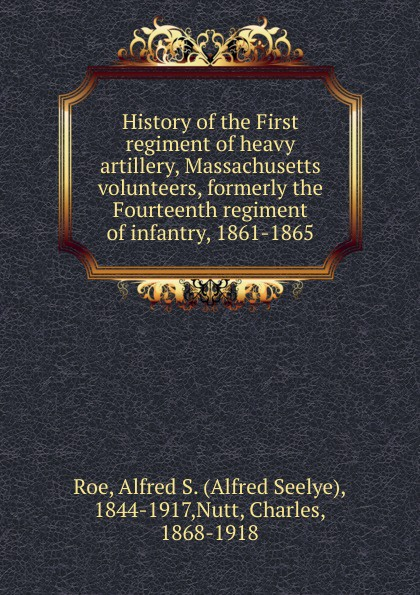Alfred Seelye Roe History of the First regiment of heavy artillery, Massachusetts volunteers, formerly the Fourteenth regiment of infantry, 1861-1865 цена в Москве и Питере
