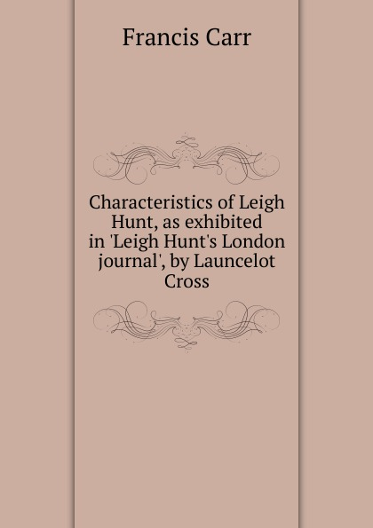 Francis Carr Characteristics of Leigh Hunt, as exhibited in .Leigh Hunt.s London journal., by Launcelot Cross leigh michaels bride by design