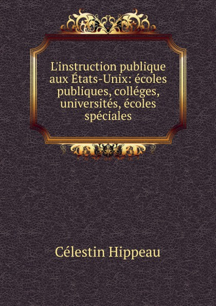 Célestin Hippeau L.instruction publique aux Etats-Unix hippeau célestin linstruction publique en angleterre french edition