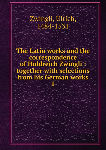 Ulrich Zwingli The Latin works and the correspondence of Huldreich Zwingli ulrich zwingli edward j furcha the defense of the reformed faith