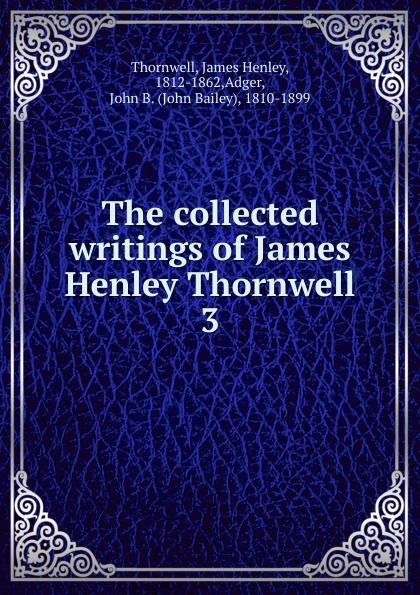 James Henley Thornwell The collected writings of James Henley Thornwell isaac torres seeds the collected writings