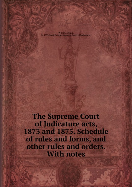 лучшая цена Arthur Wilson The Supreme Court of Judicature acts, 1873 and 1875. Schedule of rules and forms. And other rules and orders.