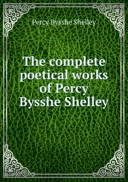 Shelley Percy Bysshe The complete poetical works of Percy Bysshe Shelley shelley percy bysshe original poetry by victor cazire percy bysshe shelley elizabeth shelley edited by richard garnett