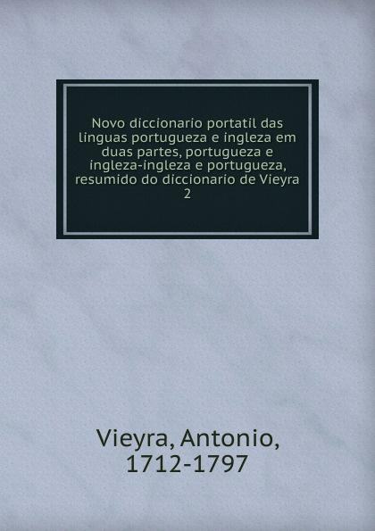 Antonio Vieyra Novo diccionario portatil das linguas portugueza e ingleza em duas partes, ingleza-ingleza portugueza, resumido do de