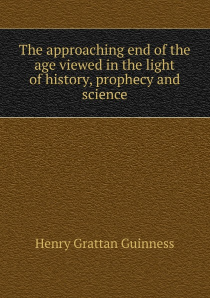 Henry Grattan Guinness The approaching end of the age viewed in the light of history, prophecy and science hegel the end of history and the future