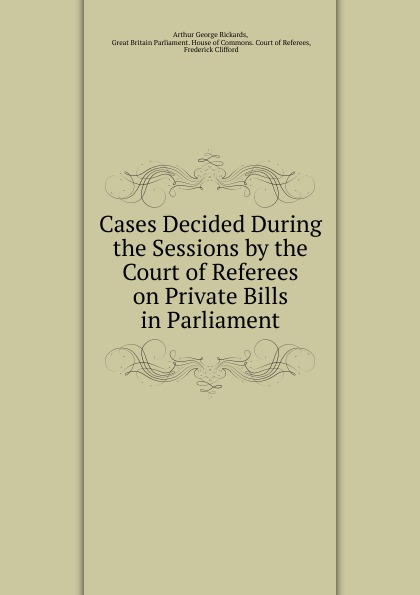 Arthur George Rickards Cases Decided During the Sessions by the Court of Referees on Private Bills in Parliament tori carrington private sessions