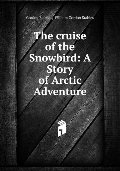 Gordon Stables The cruise of the Snowbird stables gordon the cruise of the land yacht wanderer or thirteen hundred miles in my caravan