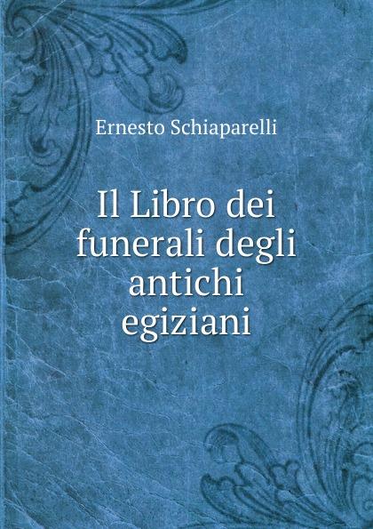 Ernesto Schiaparelli Il Libro dei funerali degli antichi egiziani frank g ripel antichi dei