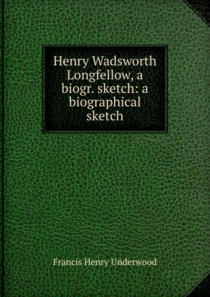 Francis Henry Underwood Wadsworth Longfellow, a biogr. sketch