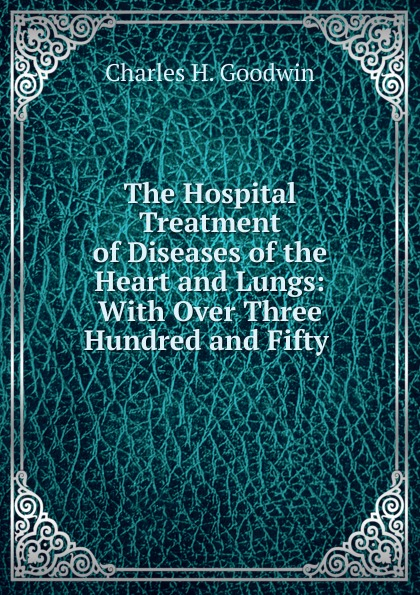 Charles H. Goodwin The Hospital Treatment of Diseases of the Heart and Lungs цены онлайн
