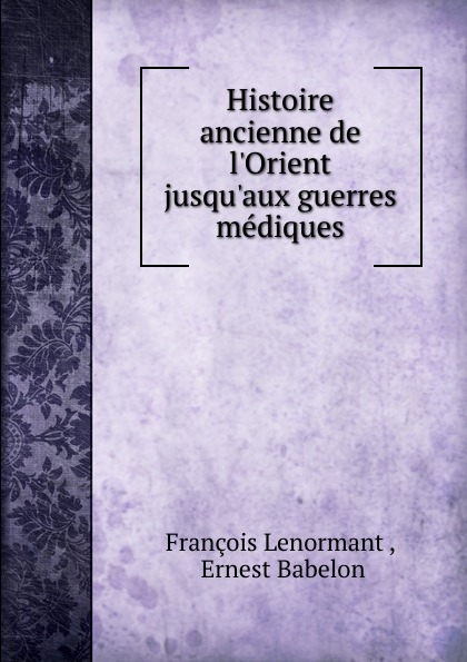 François Lenormant Histoire ancienne de l.Orient jusqu.aux guerres mediques gaius secundus histoire de l agriculture ancienne