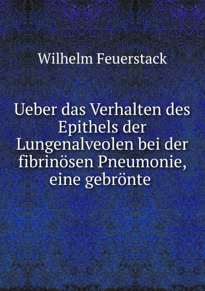 Wilhelm Feuerstack Ueber das Verhalten des Epithels der Lungenalveolen bei der fibrinosen Pneumonie, eine gebronte florian ramel das verhalten des rationalen wahlers an der wahlurne