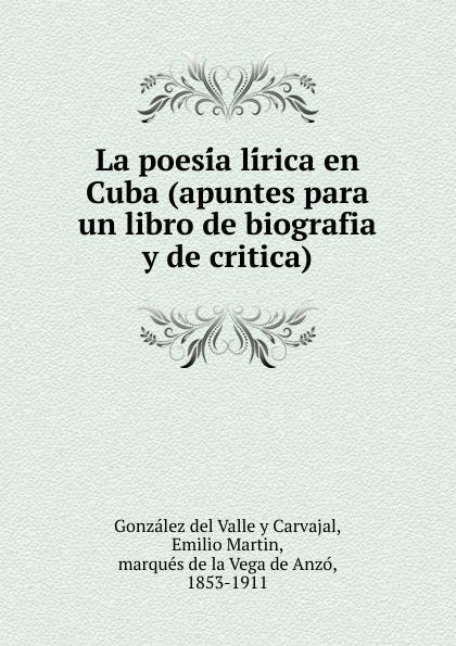 Emilio M. González del Valle y Carvajal La poesia lirica en Cuba (apuntes para un libro de biografia critica)