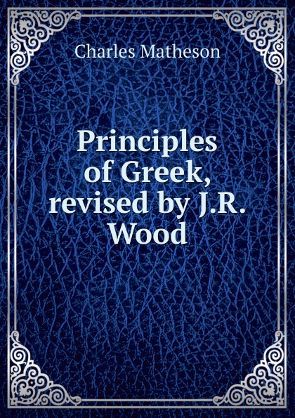 Principles of Greek, revised by J. R.  Wood Редкие, забытые и малоизвестные книги, изданные с петровских времен...