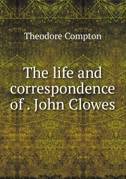 лучшая цена Theodore Compton The life and correspondence of John Clowes