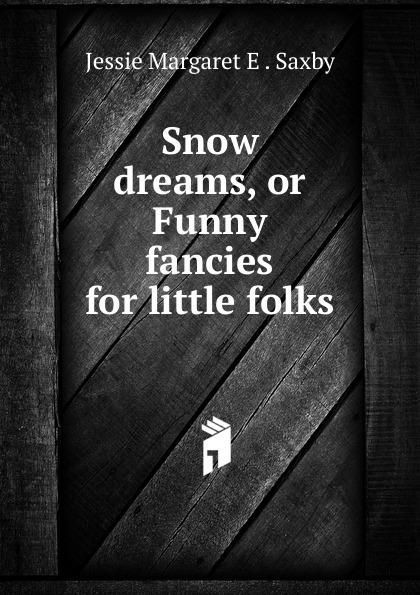 Jessie Margaret E. Saxby Snow dreams, or Funny fancies for little folks unknown little scenes for little folks