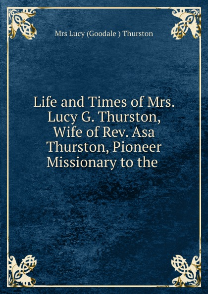 лучшая цена Lucy Goodale Thurston Life and Times of Mrs. Lucy G. Thurston, Wife of Rev. Asa Thurston, Pioneer Missionary to the