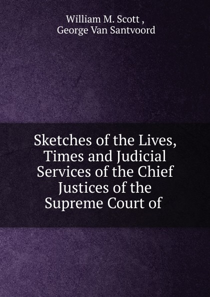 William M. Scott Sketches of the Lives, Times and Judicial Services of the Chief Justices of the Supreme Court of henry flanders the lives and times of the chief justices of the supreme court of the united states volume 2