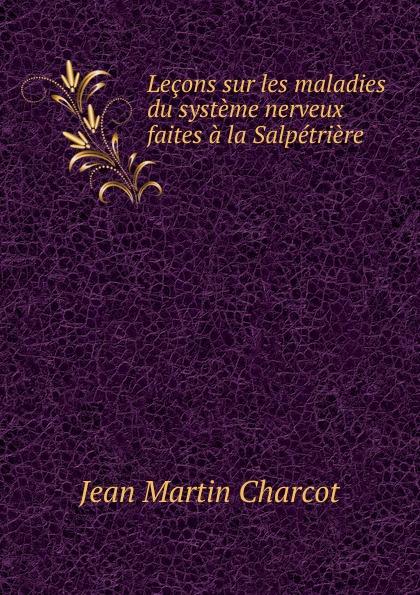 Jean Martin Charcot Lecons sur les maladies du systeme nerveux faites a la Salpetriere jean martin charcot lecons sur les maladies du systeme nerveux faites a la salpetriere