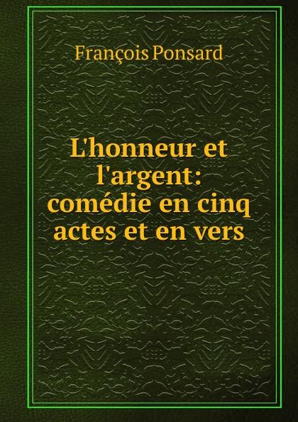 François Ponsard L.honneur et l.argent françois joseph depuntis l ecole des ministres comedie en cinq actes et en vers presentee au theatre francais en l an 7