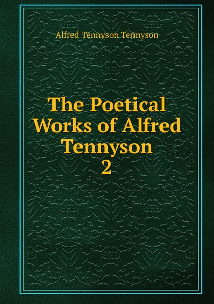 Alfred Tennyson The Poetical Works of Alfred Tennyson alfred tennyson the lady of shalott