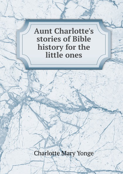 Charlotte Mary Yonge Aunt Charlotte.s stories of Bible history for the little ones mary f waterbury light for little ones