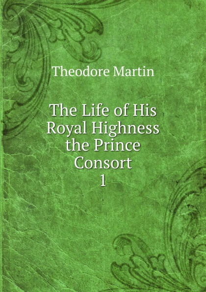 Theodore Martin The Life of His Royal Highness the Prince Consort theodore martin the life of his royal highness the prince consort