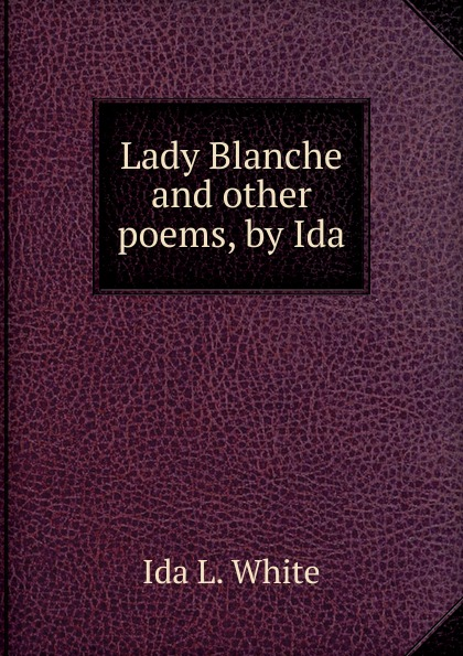 Ida L. White Lady Blanche. And other poems, by Ida