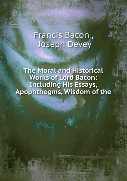 Фрэнсис Бэкон The Moral and Historical Works of Lord Bacon фрэнсис бэкон the works of francis bacon volume 11