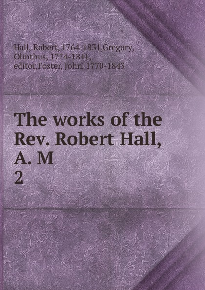 Robert Hall The works of the Rev. Hall, A. M