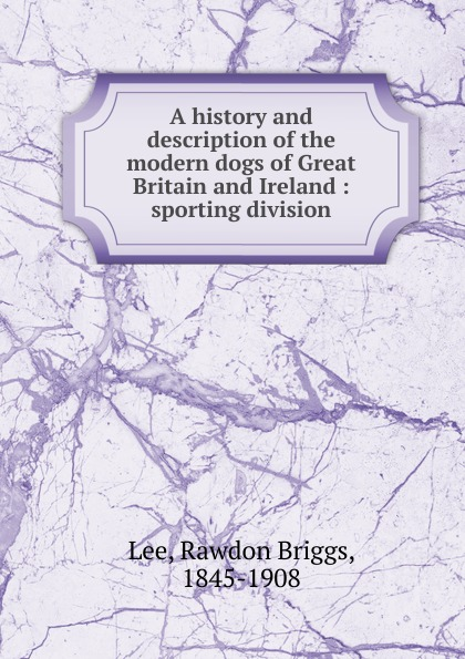 Rawdon Briggs Lee A history and description of the modern dogs of Great Britain and Ireland woodcock nigel h geological history of britain and ireland