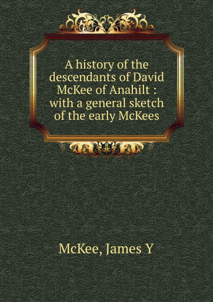 James Y. McKee A history of the descendants of David McKee of Anahilt