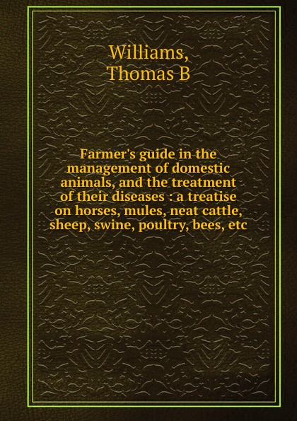 Thomas B. Williams Farmer's guide in the management of domestic animals, and the treatment of their diseases w langtry home treatment of the diseases of domesticated animals