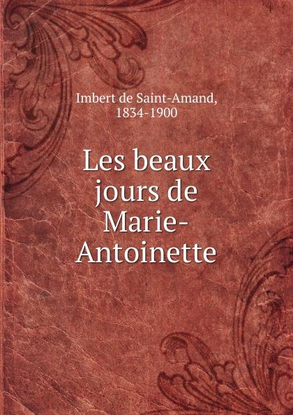 Arthur Léon Imbert de Saint-Amand Les beaux jours de Marie-Antoinette pierre camo les beaux jours