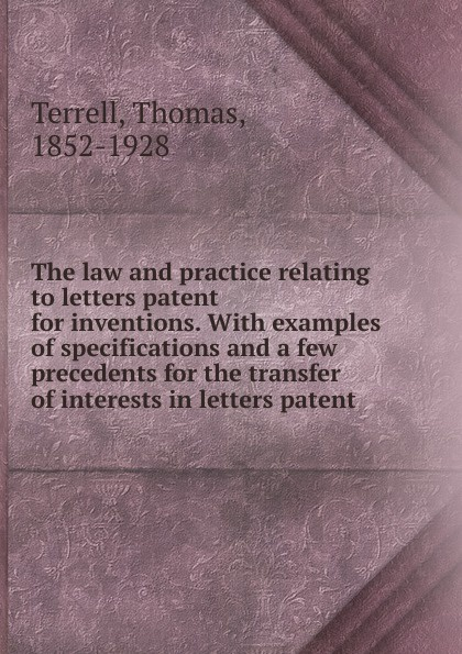 Thomas Terrell The law and practice relating to letters patent for inventions.