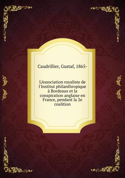 Gustaf Caudrillier l'Association royaliste de l'Institut philanthropique a Bordeaux et la conspiration anglaise en France, pendant la 2e coalition victor van der haeghen la conspiration pour delivrer gand et la flandre de la domination espagnole en 1631