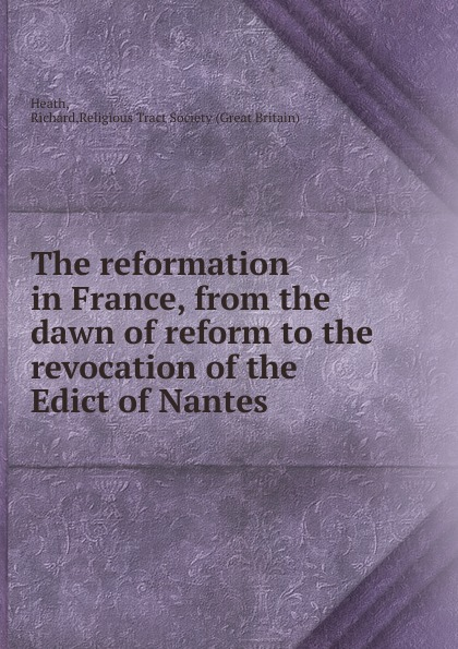 The reformation in France, from the dawn of reform to the revocation of the Edict of Nantes