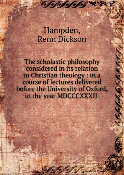 Renn Dickson Hampden The scholastic philosophy considered in its relation to Christian theology