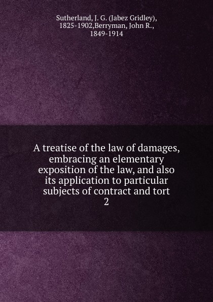Jabez Gridley Sutherland A treatise of the law of damages, embracing an elementary exposition of the law, and also its application to particular subjects of contract and tort tort law