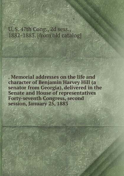 Memorial addresses on the life and character of Benjamin Harvey Hill (a senator from Georgia), delivered in the Senate and House of representatives Forty-seventh Congress, second session, January 25, 1883