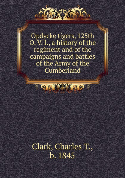 Charles T. Clark Opdycke tigers, 125th O. V. I., a history of the regiment and of the campaigns and battles of the Army of the Cumberland цена и фото